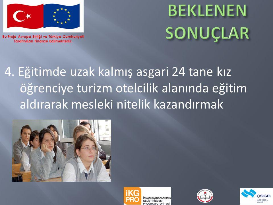 4. Eğitimde uzak kalmış asgari 24 tane kız öğrenciye turizm otelcilik alanında eğitim aldırarak mesleki nitelik kazandırmak Bu Proje Avrupa Birliği ve