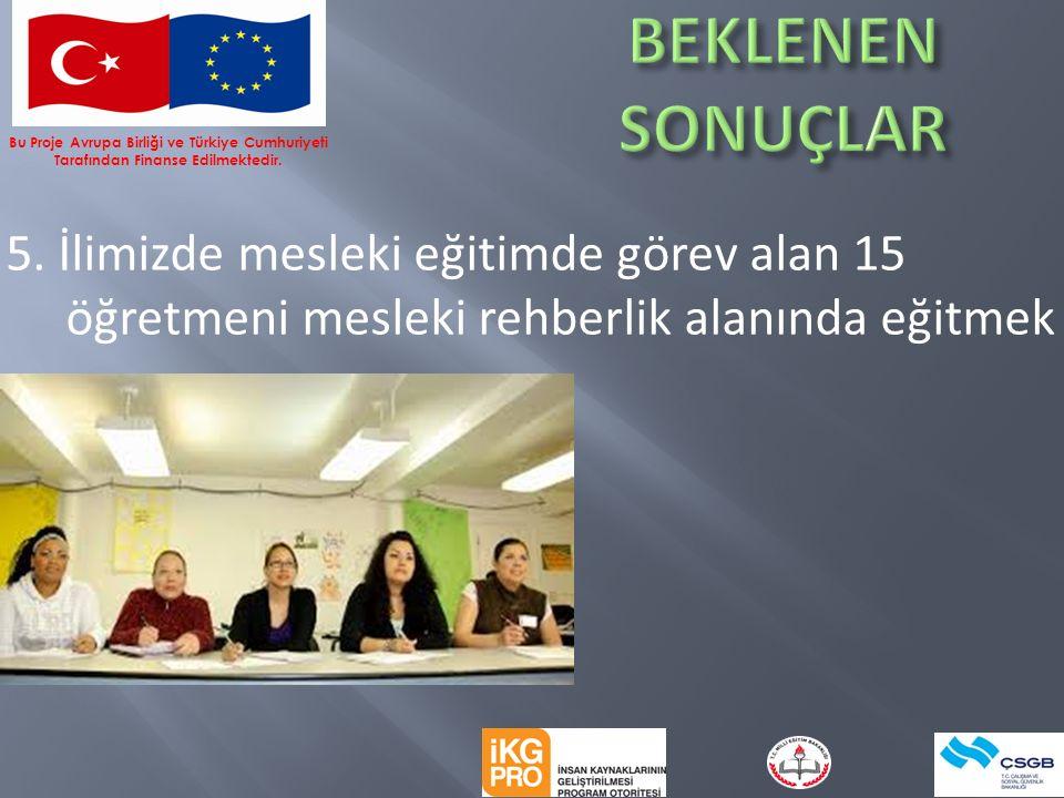5. İlimizde mesleki eğitimde görev alan 15 öğretmeni mesleki rehberlik alanında eğitmek Bu Proje Avrupa Birliği ve Türkiye Cumhuriyeti Tarafından Fina