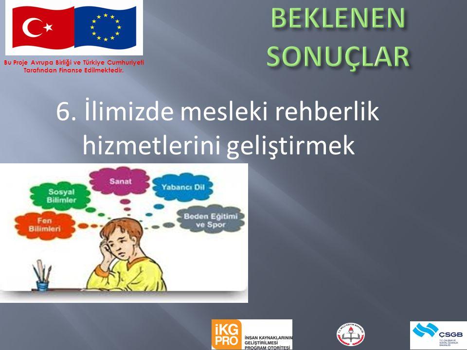 6. İlimizde mesleki rehberlik hizmetlerini geliştirmek Bu Proje Avrupa Birliği ve Türkiye Cumhuriyeti Tarafından Finanse Edilmektedir.
