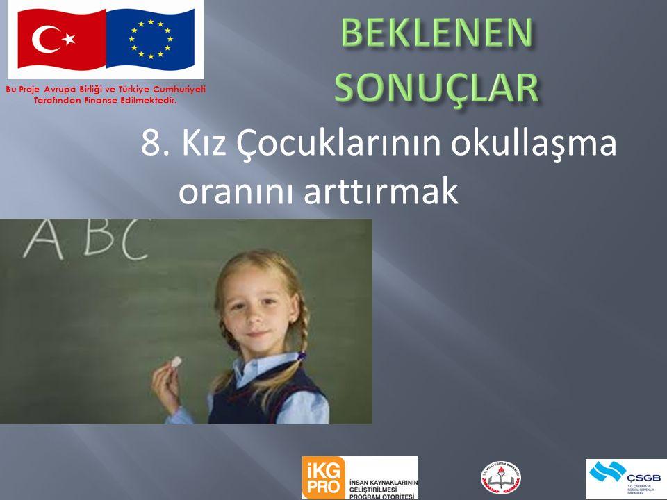 8. Kız Çocuklarının okullaşma oranını arttırmak Bu Proje Avrupa Birliği ve Türkiye Cumhuriyeti Tarafından Finanse Edilmektedir.