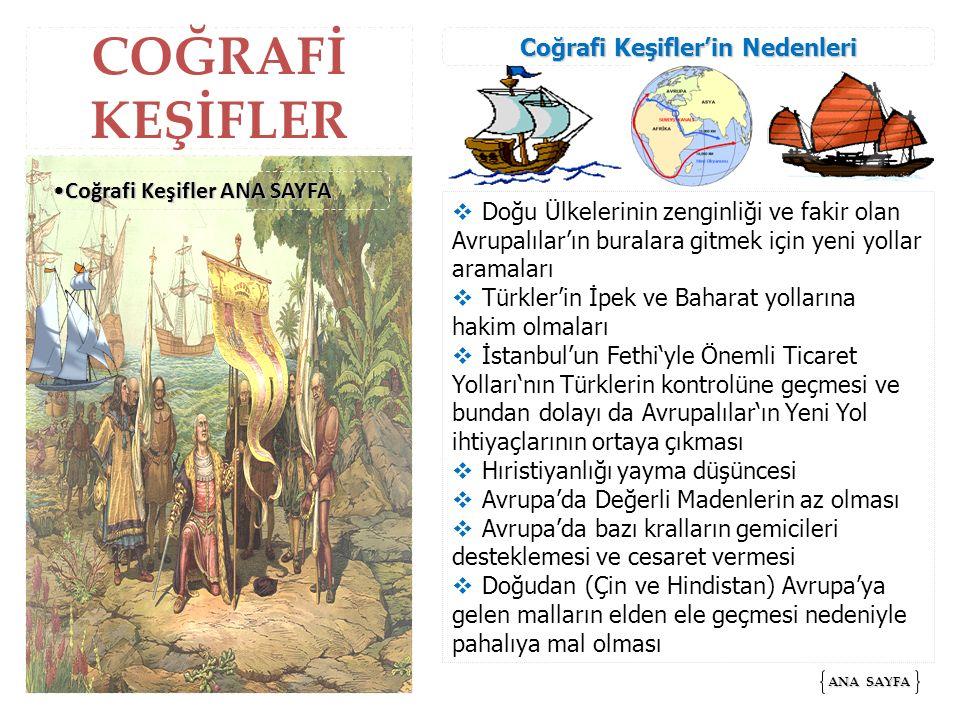 COĞRAFİ KEŞİFLER  Doğu Ülkelerinin zenginliği ve fakir olan Avrupalılar'ın buralara gitmek için yeni yollar aramaları  Türkler'in İpek ve Baharat yollarına hakim olmaları  İstanbul'un Fethi'yle Önemli Ticaret Yolları'nın Türklerin kontrolüne geçmesi ve bundan dolayı da Avrupalılar'ın Yeni Yol ihtiyaçlarının ortaya çıkması  Hıristiyanlığı yayma düşüncesi  Avrupa'da Değerli Madenlerin az olması  Avrupa'da bazı kralların gemicileri desteklemesi ve cesaret vermesi  Doğudan (Çin ve Hindistan) Avrupa'ya gelen malların elden ele geçmesi nedeniyle pahalıya mal olması ANA SAYFA ANA SAYFA Coğrafi Keşifler ANA SAYFACoğrafi Keşifler ANA SAYFACoğrafi Keşifler ANA SAYFACoğrafi Keşifler ANA SAYFA Coğrafi Keşifler'in Nedenleri