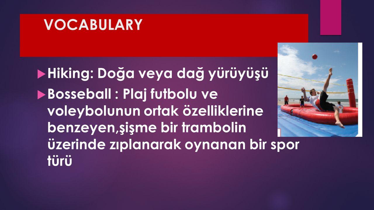 VOCABULARY  Hiking: Doğa veya dağ yürüyüşü  Bosseball : Plaj futbolu ve voleybolunun ortak özelliklerine benzeyen,şişme bir trambolin üzerinde zıplanarak oynanan bir spor türü