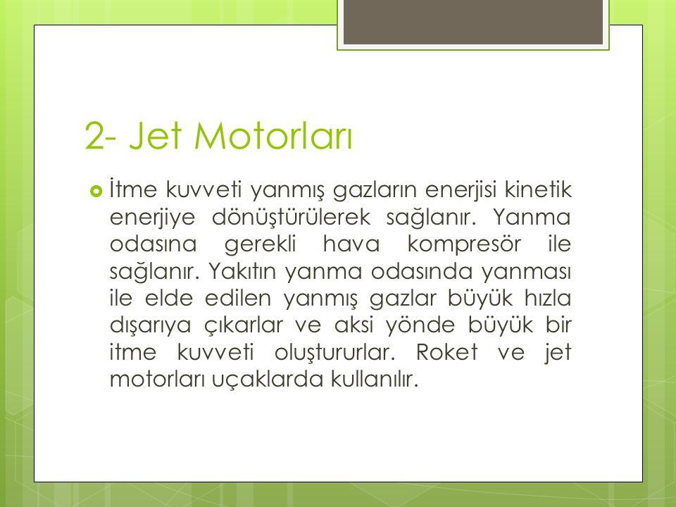 2- Jet Motorları  İtme kuvveti yanmış gazların enerjisi kinetik enerjiye dönüştürülerek sağlanır.