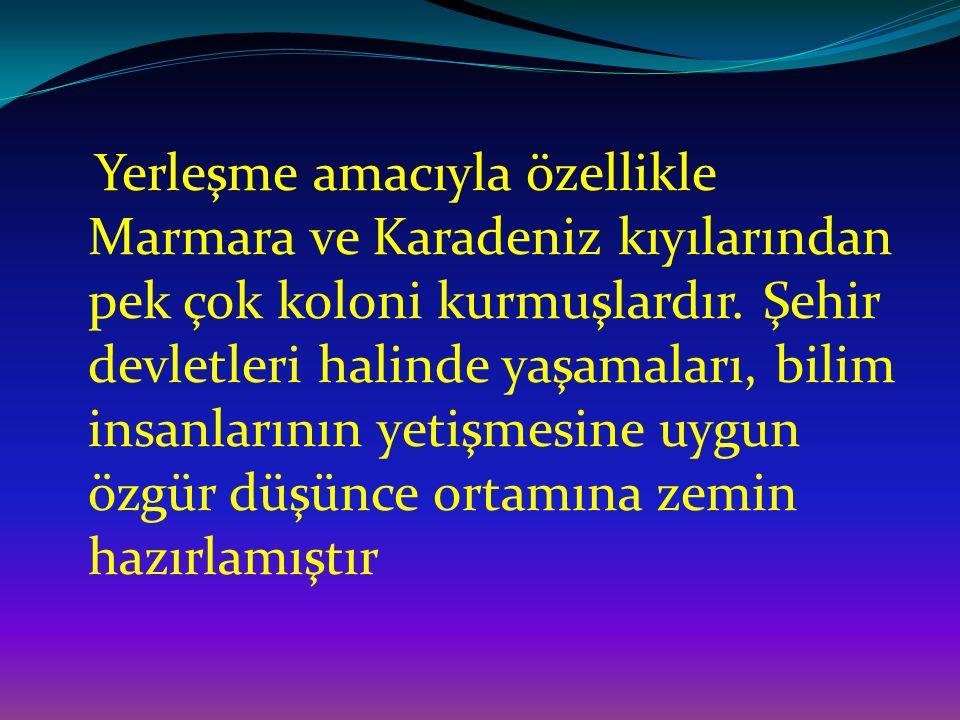 Yerleşme amacıyla özellikle Marmara ve Karadeniz kıyılarından pek çok koloni kurmuşlardır. Şehir devletleri halinde yaşamaları, bilim insanlarının yet