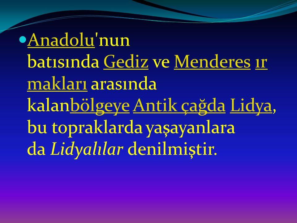 Anadolu'nun batısında Gediz ve Menderes ır makları arasında kalanbölgeye Antik çağda Lidya, bu topraklarda yaşayanlara da Lidyalılar denilmiştir. Anad