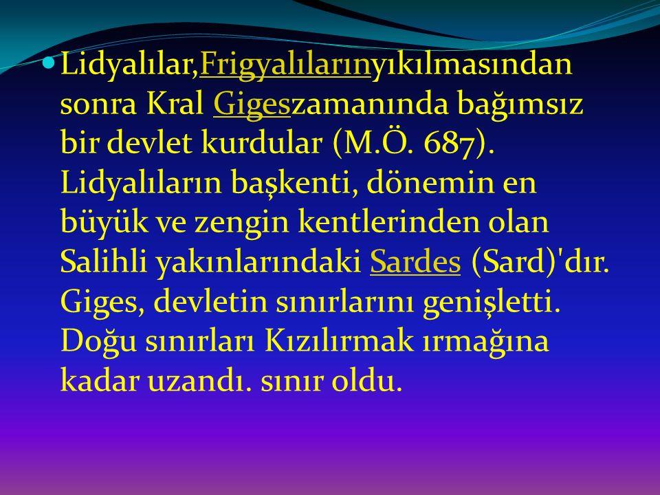 Lidyalılar,Frigyalılarınyıkılmasından sonra Kral Gigeszamanında bağımsız bir devlet kurdular (M.Ö. 687). Lidyalıların başkenti, dönemin en büyük ve ze