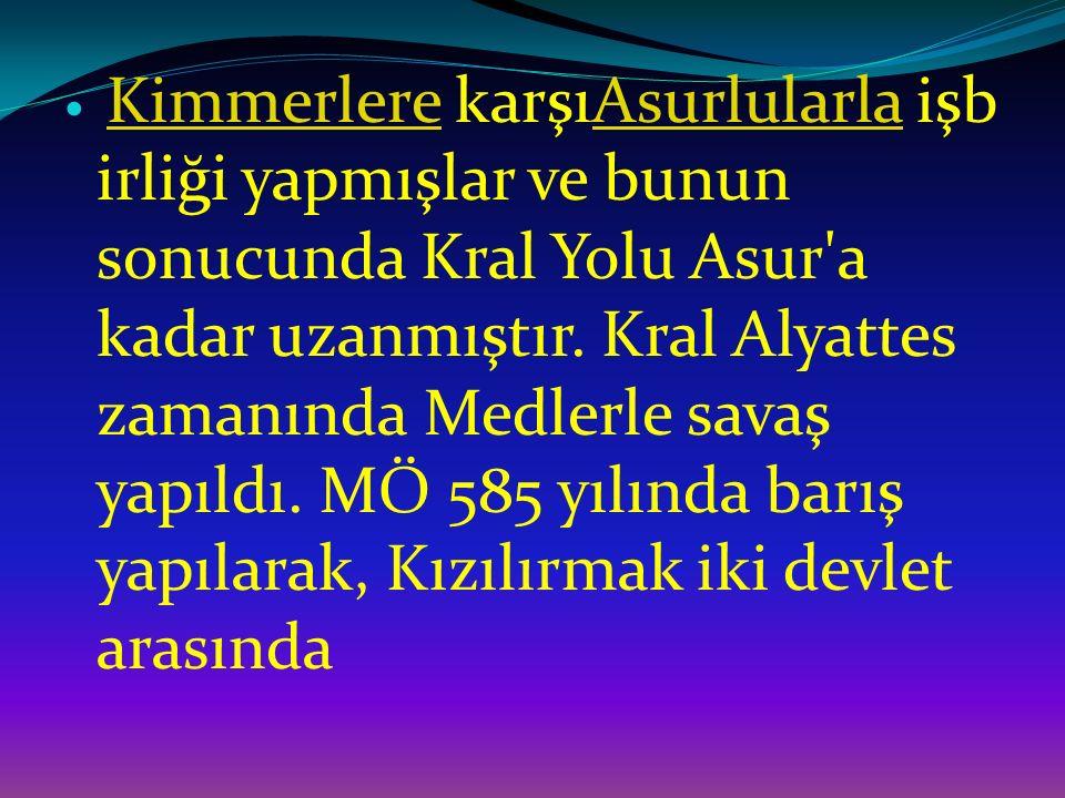 Kimmerlere karşıAsurlularla işb irliği yapmışlar ve bunun sonucunda Kral Yolu Asur'a kadar uzanmıştır. Kral Alyattes zamanında Medlerle savaş yapıldı.
