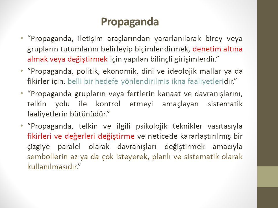 Propaganda Propaganda, iletişim araçlarından yararlanılarak birey veya grupların tutumlarını belirleyip biçimlendirmek, denetim altına almak veya değiştirmek için yapılan bilinçli girişimlerdir. Propaganda, politik, ekonomik, dini ve ideolojik mallar ya da fikirler için, belli bir hedefe yönlendirilmiş ikna faaliyetleridir. Propaganda grupların veya fertlerin kanaat ve davranışlarını, telkin yolu ile kontrol etmeyi amaçlayan sistematik faaliyetlerin bütünüdür. Propaganda, telkin ve ilgili psikolojik teknikler vasıtasıyla fikirleri ve değerleri değiştirme ve neticede kararlaştırılmış bir çizgiye paralel olarak davranışları değiştirmek amacıyla sembollerin az ya da çok isteyerek, planlı ve sistematik olarak kullanılmasıdır.
