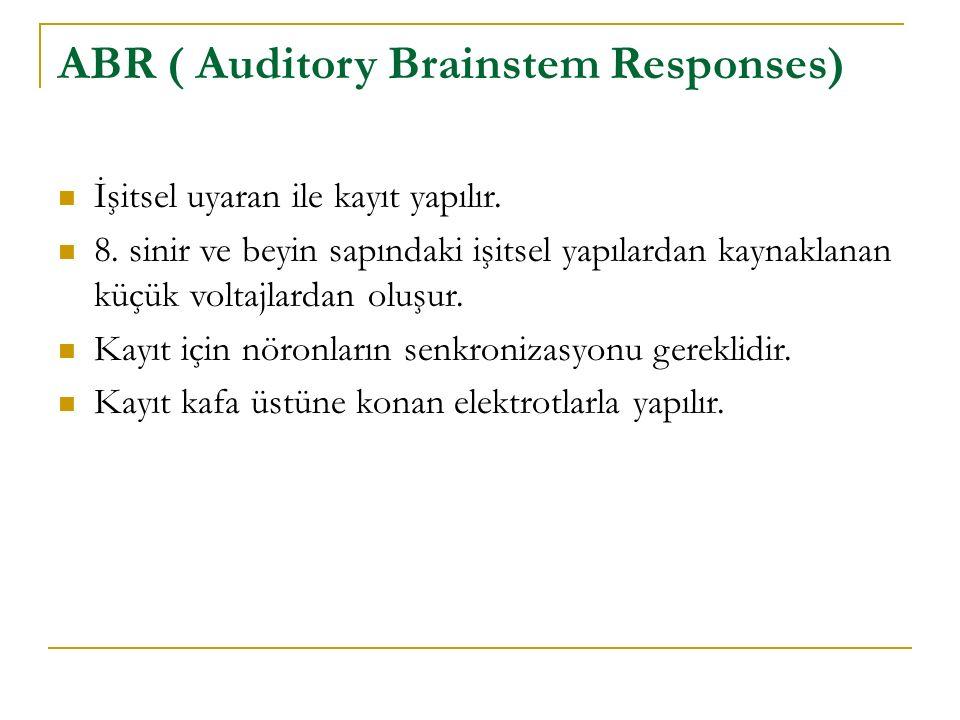 ABR ( Auditory Brainstem Responses) İşitsel uyaran ile kayıt yapılır. 8. sinir ve beyin sapındaki işitsel yapılardan kaynaklanan küçük voltajlardan ol