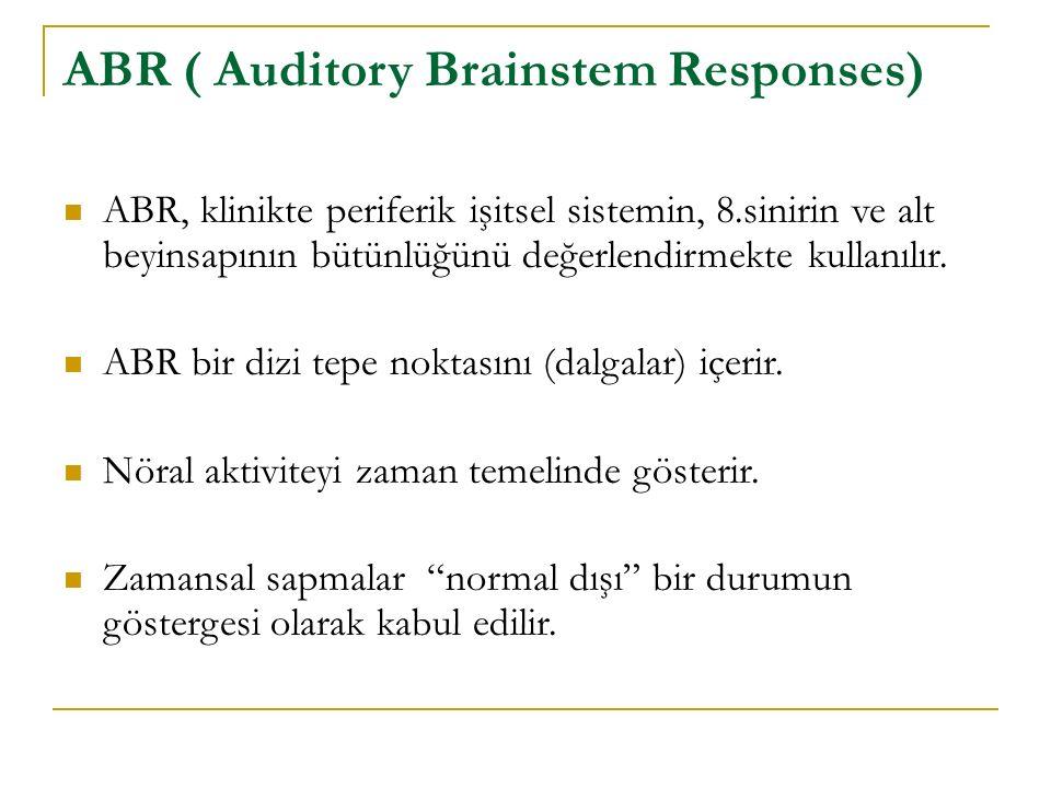 ABR ( Auditory Brainstem Responses) ABR, klinikte periferik işitsel sistemin, 8.sinirin ve alt beyinsapının bütünlüğünü değerlendirmekte kullanılır. A