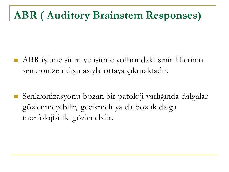ABR ( Auditory Brainstem Responses) ABR işitme siniri ve işitme yollarındaki sinir liflerinin senkronize çalışmasıyla ortaya çıkmaktadır. Senkronizasy