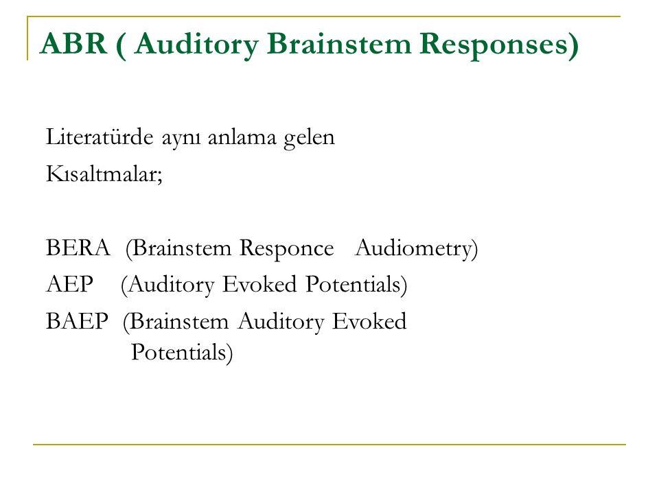 ABR ( Auditory Brainstem Responses) Literatürde aynı anlama gelen Kısaltmalar; BERA (Brainstem Responce Audiometry) AEP (Auditory Evoked Potentials) B
