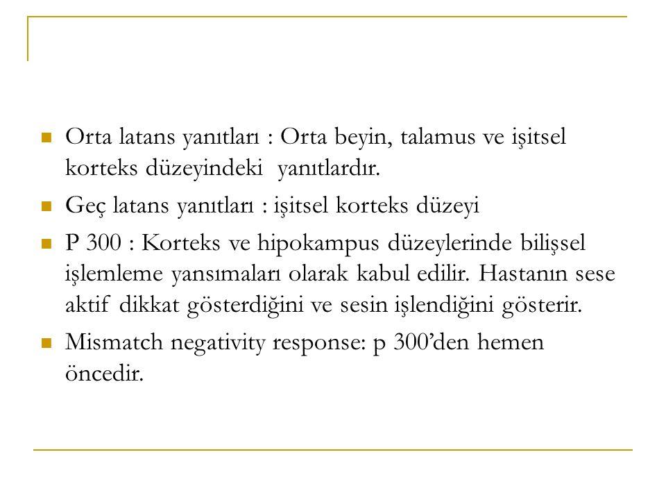 Orta latans yanıtları : Orta beyin, talamus ve işitsel korteks düzeyindeki yanıtlardır. Geç latans yanıtları : işitsel korteks düzeyi P 300 : Korteks