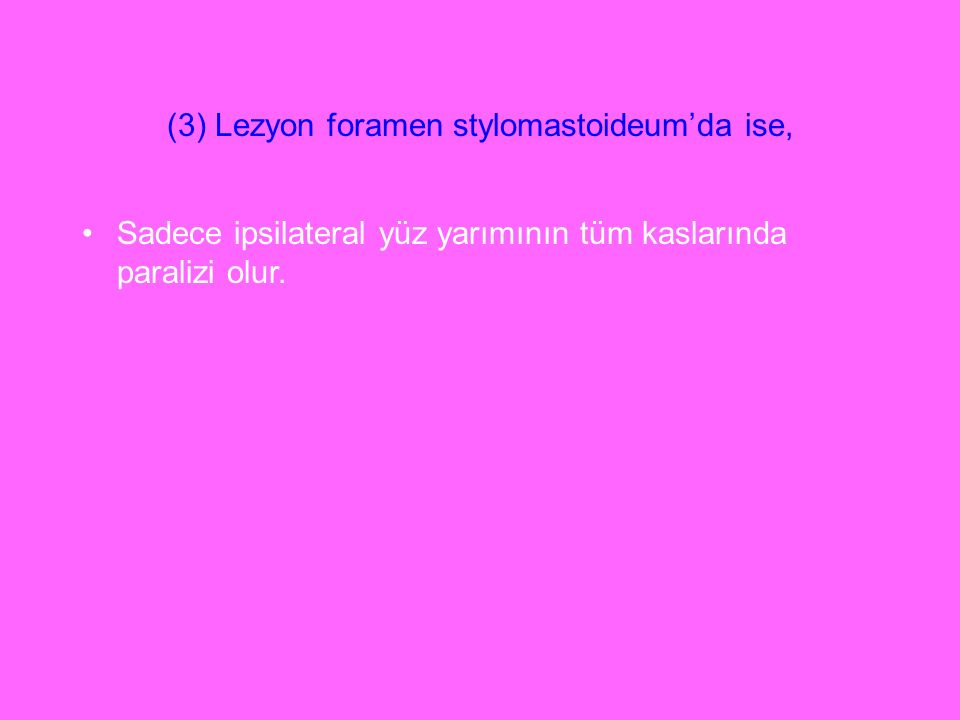 (3) Lezyon foramen stylomastoideum'da ise, Sadece ipsilateral yüz yarımının tüm kaslarında paralizi olur.