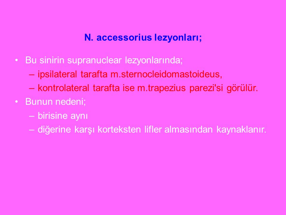 N. accessorius lezyonları; Bu sinirin supranuclear lezyonlarında; –ipsilateral tarafta m.sternocleidomastoideus, –kontrolateral tarafta ise m.trapeziu