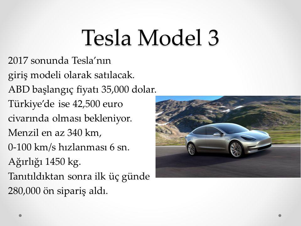 Tesla Model 3 2017 sonunda Tesla'nın giriş modeli olarak satılacak. ABD başlangıç fiyatı 35,000 dolar. Türkiye'de ise 42,500 euro civarında olması bek