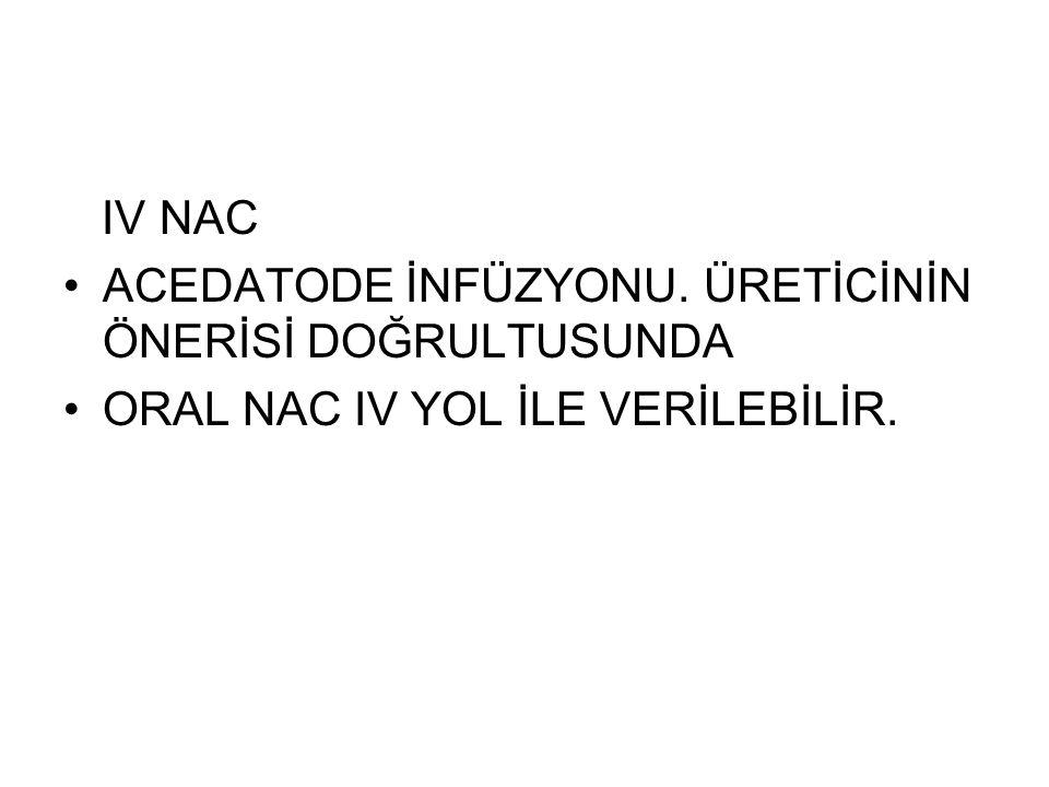IV NAC ACEDATODE İNFÜZYONU. ÜRETİCİNİN ÖNERİSİ DOĞRULTUSUNDA ORAL NAC IV YOL İLE VERİLEBİLİR.
