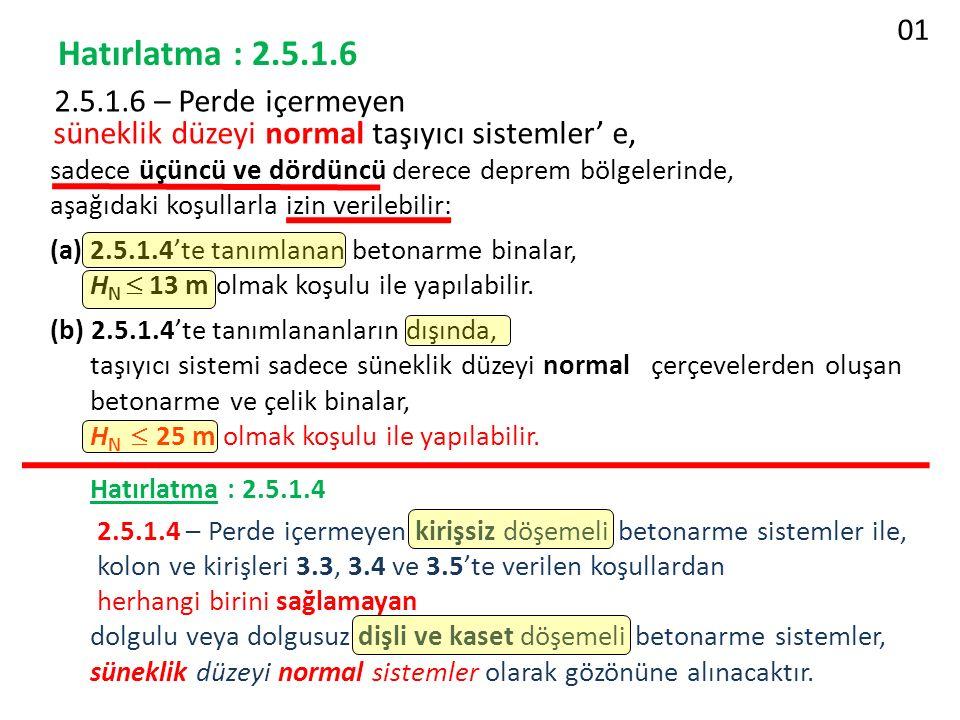 Hatırlatma : 2.5.1.6 2.5.1.6 – Perde içermeyen süneklik düzeyi normal taşıyıcı sistemler' e, sadece üçüncü ve dördüncü derece deprem bölgelerinde, aşağıdaki koşullarla izin verilebilir: (a) 2.5.1.4'te tanımlanan betonarme binalar, H N  13 m olmak koşulu ile yapılabilir.