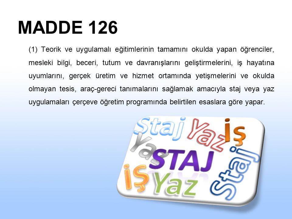 MADDE 126 (1) Teorik ve uygulamalı eğitimlerinin tamamını okulda yapan öğrenciler, mesleki bilgi, beceri, tutum ve davranışlarını geliştirmelerini, iş hayatına uyumlarını, gerçek üretim ve hizmet ortamında yetişmelerini ve okulda olmayan tesis, araç-gereci tanımalarını sağlamak amacıyla staj veya yaz uygulamaları çerçeve öğretim programında belirtilen esaslara göre yapar.