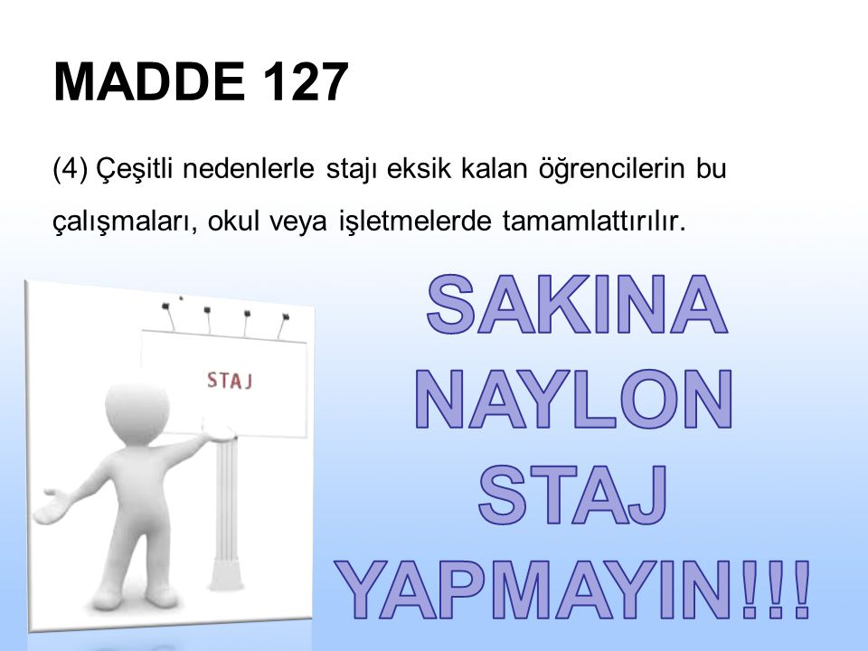 MADDE 127 (4) Çeşitli nedenlerle stajı eksik kalan öğrencilerin bu çalışmaları, okul veya işletmelerde tamamlattırılır.