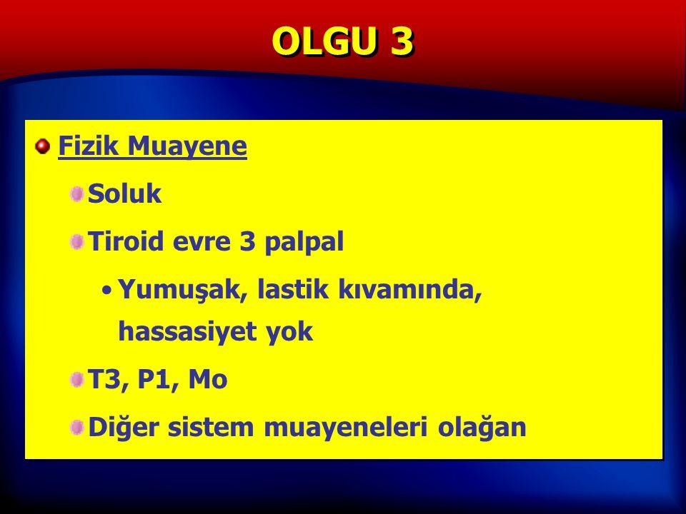 OLGU 3 Fizik Muayene Soluk Tiroid evre 3 palpal Yumuşak, lastik kıvamında, hassasiyet yok T3, P1, Mo Diğer sistem muayeneleri olağan Fizik Muayene Soluk Tiroid evre 3 palpal Yumuşak, lastik kıvamında, hassasiyet yok T3, P1, Mo Diğer sistem muayeneleri olağan