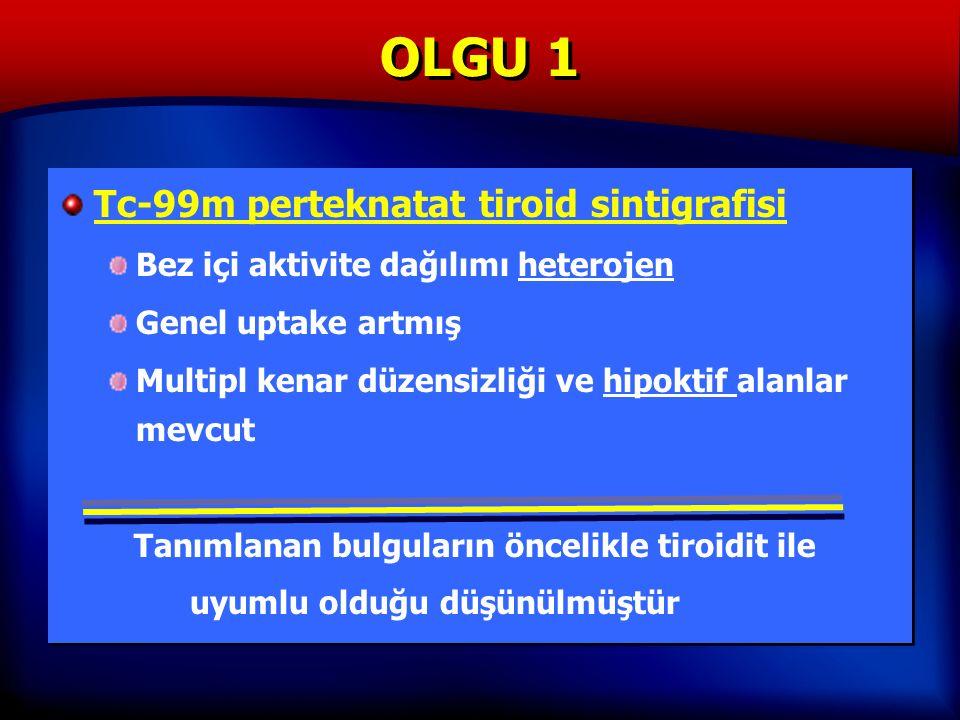 OLGU 1 Tc-99m perteknatat tiroid sintigrafisi Bez içi aktivite dağılımı heterojen Genel uptake artmış Multipl kenar düzensizliği ve hipoktif alanlar mevcut Tanımlanan bulguların öncelikle tiroidit ile uyumlu olduğu düşünülmüştür Tc-99m perteknatat tiroid sintigrafisi Bez içi aktivite dağılımı heterojen Genel uptake artmış Multipl kenar düzensizliği ve hipoktif alanlar mevcut Tanımlanan bulguların öncelikle tiroidit ile uyumlu olduğu düşünülmüştür