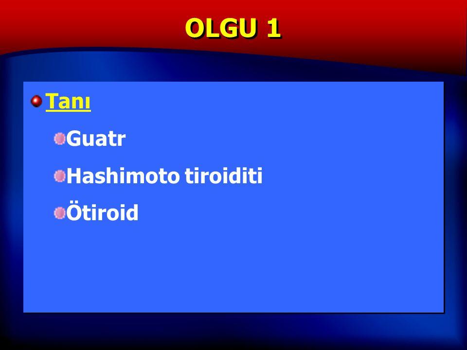 OLGU 1 Tanı Guatr Hashimoto tiroiditi Ötiroid Tanı Guatr Hashimoto tiroiditi Ötiroid