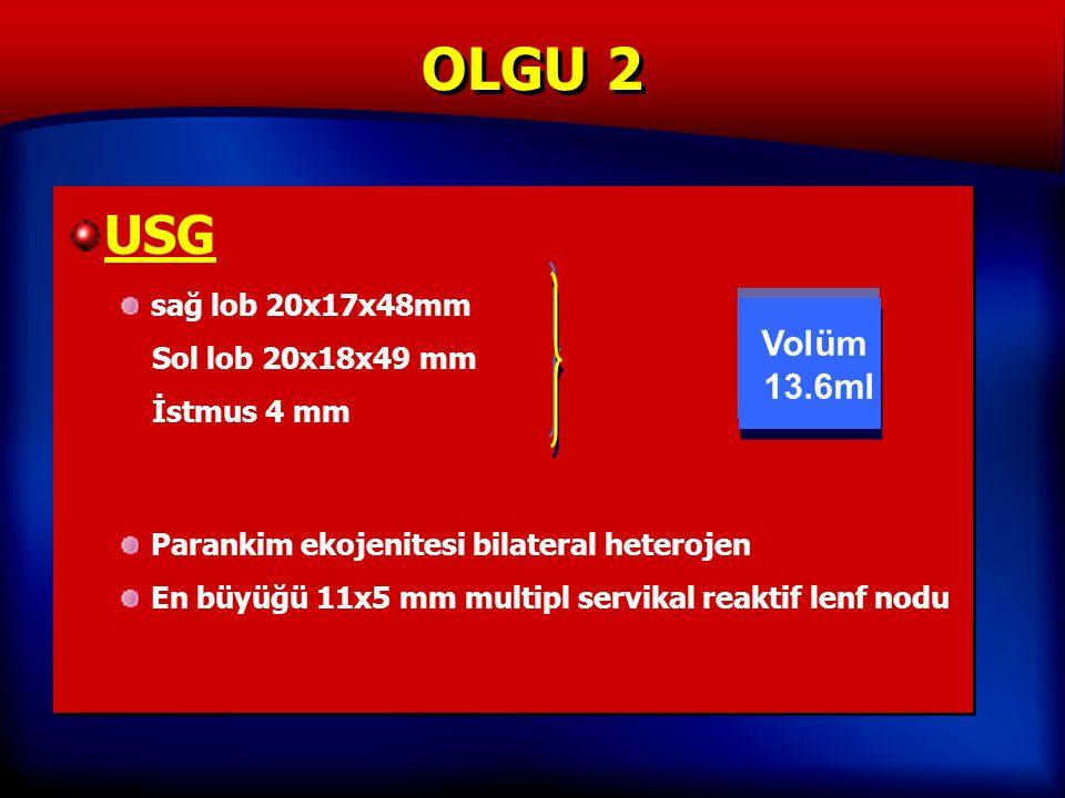OLGU 2 USG sağ lob 20x17x48mm Sol lob 20x18x49 mm İstmus 4 mm Parankim ekojenitesi bilateral heterojen En büyüğü 11x5 mm multipl servikal reaktif lenf nodu USG sağ lob 20x17x48mm Sol lob 20x18x49 mm İstmus 4 mm Parankim ekojenitesi bilateral heterojen En büyüğü 11x5 mm multipl servikal reaktif lenf nodu Volüm 13.6ml