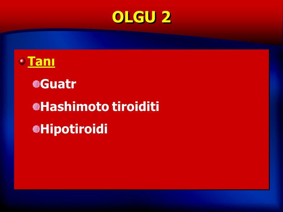 OLGU 2 Tanı Guatr Hashimoto tiroiditi Hipotiroidi Tanı Guatr Hashimoto tiroiditi Hipotiroidi