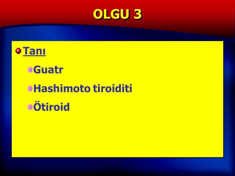 OLGU 3 Tanı Guatr Hashimoto tiroiditi Ötiroid Tanı Guatr Hashimoto tiroiditi Ötiroid
