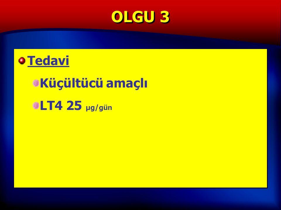 OLGU 3 Tedavi Küçültücü amaçlı LT4 25 µg/gün Tedavi Küçültücü amaçlı LT4 25 µg/gün