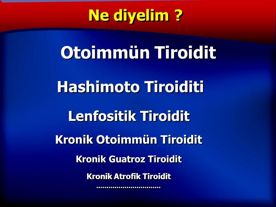 TANIM Otoimmün Tiroidit Hashimoto Tiroiditi Lenfositik Tiroidit Kronik Otoimmün Tiroidit Kronik Guatroz Tiroidit Kronik Atrofik Tiroidit …………………………..
