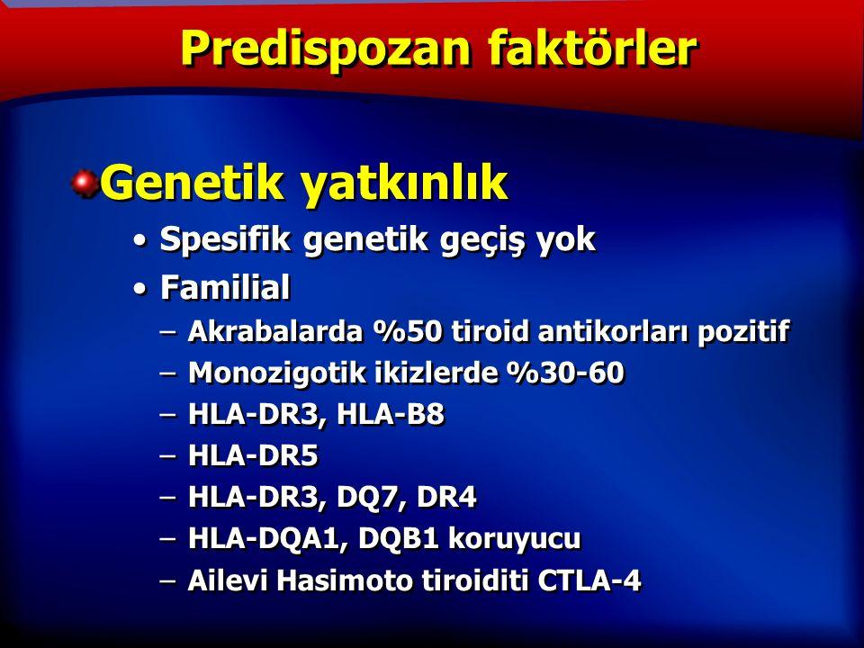 TANIM Genetik yatkınlık Spesifik genetik geçiş yok Familial –Akrabalarda %50 tiroid antikorları pozitif –Monozigotik ikizlerde %30-60 –HLA-DR3, HLA-B8 –HLA-DR5 –HLA-DR3, DQ7, DR4 –HLA-DQA1, DQB1 koruyucu –Ailevi Hasimoto tiroiditi CTLA-4 Genetik yatkınlık Spesifik genetik geçiş yok Familial –Akrabalarda %50 tiroid antikorları pozitif –Monozigotik ikizlerde %30-60 –HLA-DR3, HLA-B8 –HLA-DR5 –HLA-DR3, DQ7, DR4 –HLA-DQA1, DQB1 koruyucu –Ailevi Hasimoto tiroiditi CTLA-4 Predispozan faktörler