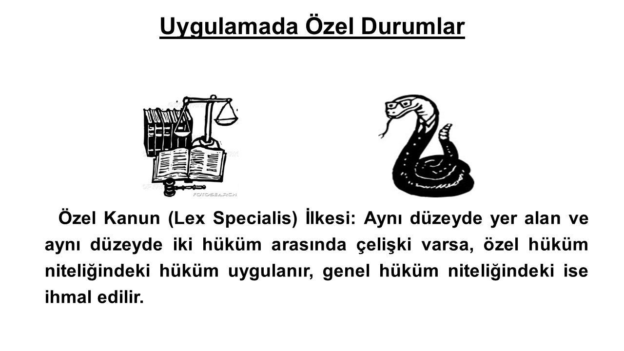 Uygulamada Özel Durumlar  Özel Kanun (Lex Specialis) İlkesi: Aynı düzeyde yer alan ve aynı düzeyde iki hüküm arasında çelişki varsa, özel hüküm nitel