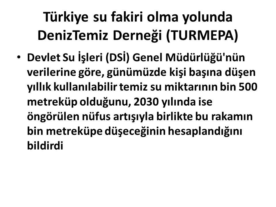 Türkiye su fakiri olma yolunda DenizTemiz Derneği (TURMEPA) Devlet Su İşleri (DSİ) Genel Müdürlüğü'nün verilerine göre, günümüzde kişi başına düşen yı