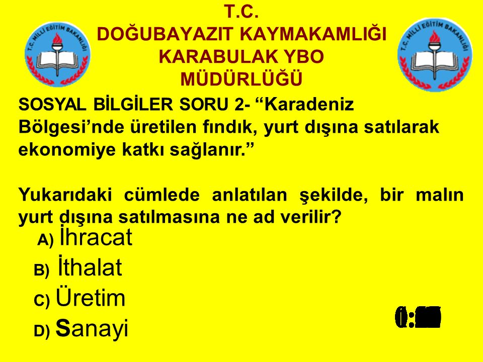 T.C. DOĞUBAYAZIT KAYMAKAMLIĞI KARABULAK YBO MÜDÜRLÜĞÜ SOSYAL BİLGİLER SORU 1- Türkiye'nin yükseltisi en fazla olan bölgesi aşağıdakilerden hangisidir?