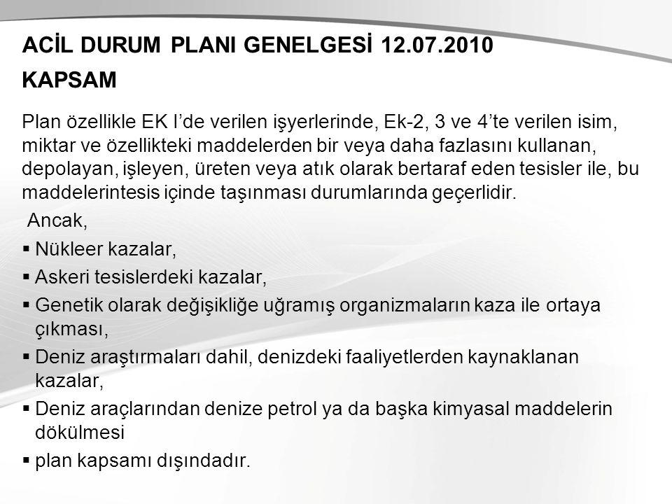 ACİL DURUM PLANI GENELGESİ 12.07.2010 Plan özellikle EK I'de verilen işyerlerinde, Ek-2, 3 ve 4'te verilen isim, miktar ve özellikteki maddelerden bir