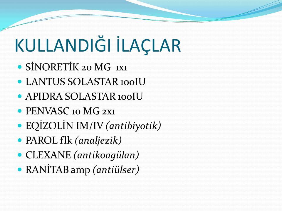 KULLANDIĞI İLAÇLAR SİNORETİK 20 MG 1x1 LANTUS SOLASTAR 100IU APIDRA SOLASTAR 100IU PENVASC 10 MG 2x1 EQİZOLİN IM/IV (antibiyotik) PAROL flk (analjezik) CLEXANE (antikoagülan) RANİTAB amp (antiülser)