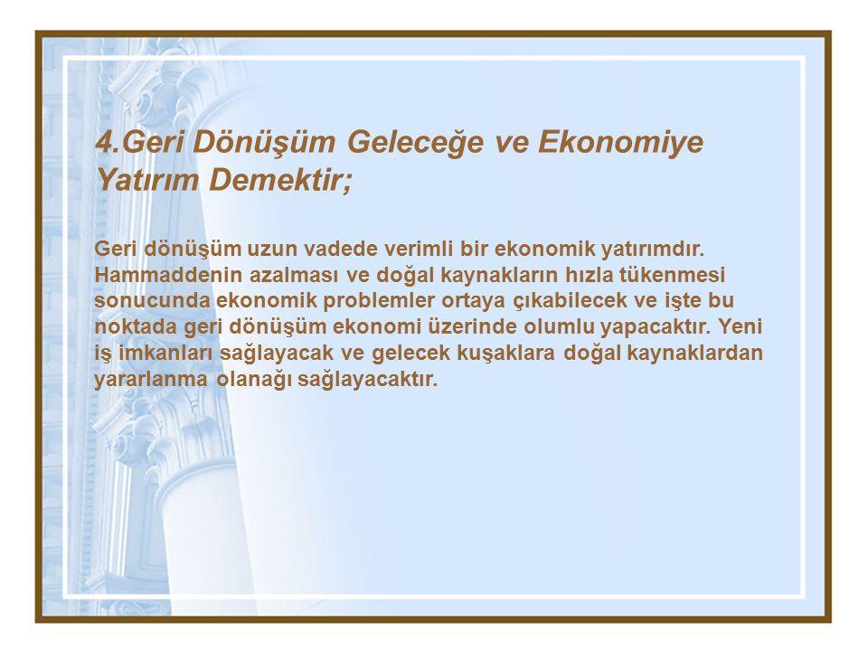 4.Geri Dönüşüm Geleceğe ve Ekonomiye Yatırım Demektir; Geri dönüşüm uzun vadede verimli bir ekonomik yatırımdır. Hammaddenin azalması ve doğal kaynakl