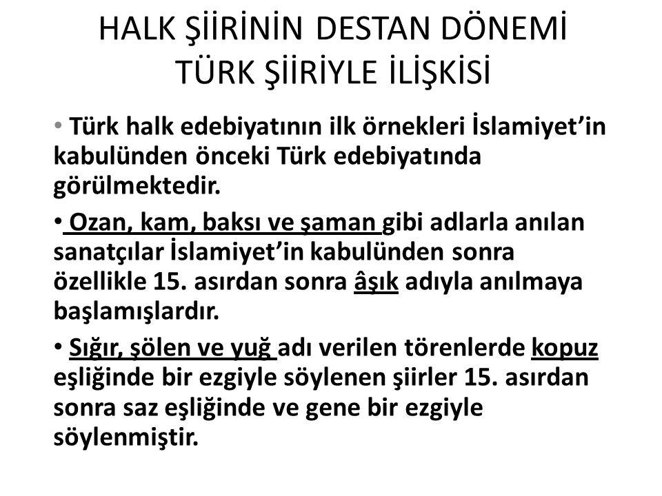 HALK ŞİİRİNİN DESTAN DÖNEMİ TÜRK ŞİİRİYLE İLİŞKİSİ Türk halk edebiyatının ilk örnekleri İslamiyet'in kabulünden önceki Türk edebiyatında görülmektedir.
