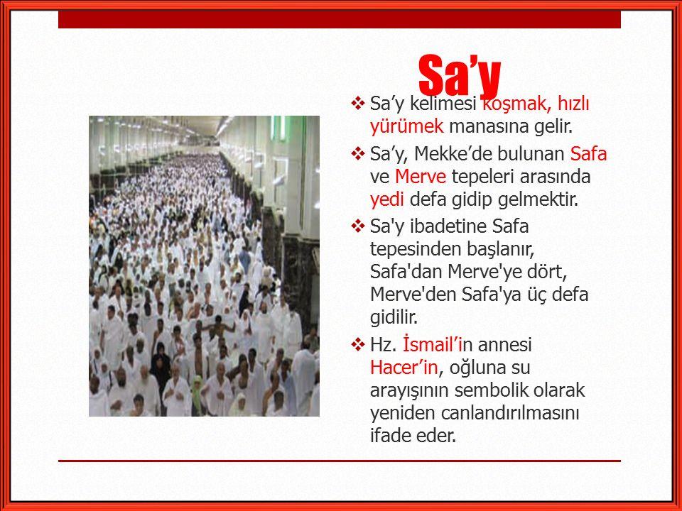 Sa'y  Sa'y kelimesi koşmak, hızlı yürümek manasına gelir.  Sa'y, Mekke'de bulunan Safa ve Merve tepeleri arasında yedi defa gidip gelmektir.  Sa'y