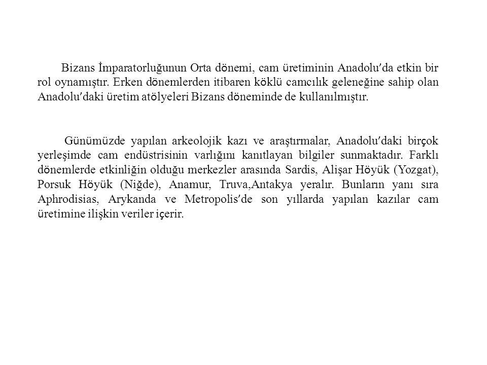 Bizans İmparatorluğunun Orta d ö nemi, cam ü retiminin Anadolu ' da etkin bir rol oynamıştır. Erken d ö nemlerden itibaren k ö kl ü camcılık geleneğin