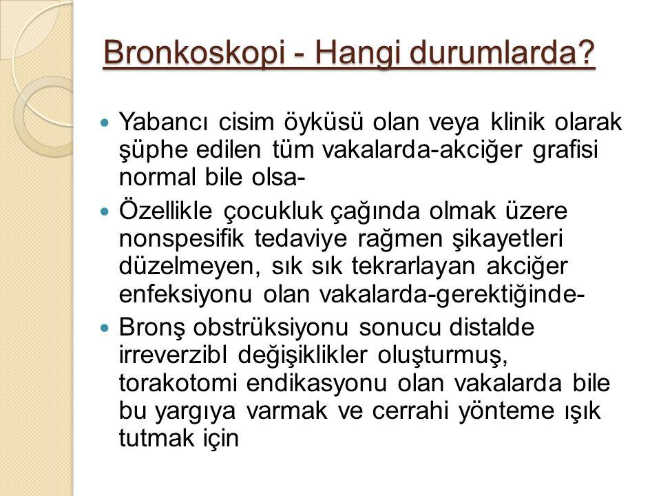 Bronkoskopi - Hangi durumlarda? Yabancı cisim öyküsü olan veya klinik olarak şüphe edilen tüm vakalarda-akciğer grafisi normal bile olsa- Özellikle ço