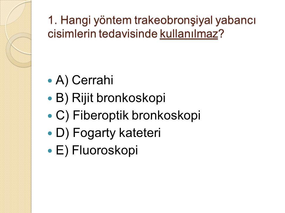 1. Hangi yöntem trakeobronşiyal yabancı cisimlerin tedavisinde kullanılmaz? A) Cerrahi B) Rijit bronkoskopi C) Fiberoptik bronkoskopi D) Fogarty katet