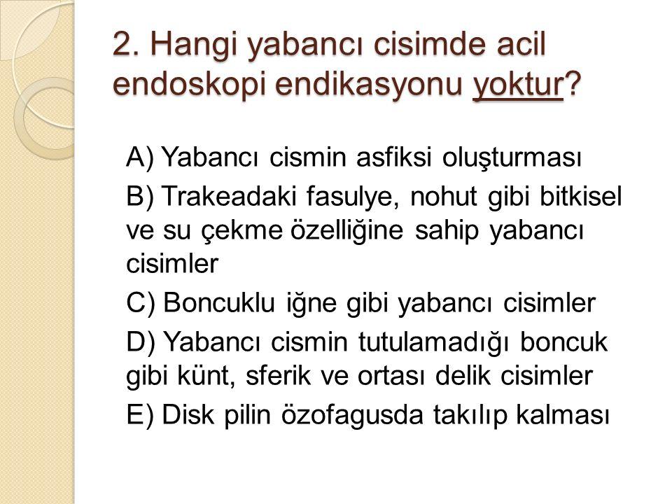 2. Hangi yabancı cisimde acil endoskopi endikasyonu yoktur? A) Yabancı cismin asfiksi oluşturması B) Trakeadaki fasulye, nohut gibi bitkisel ve su çek