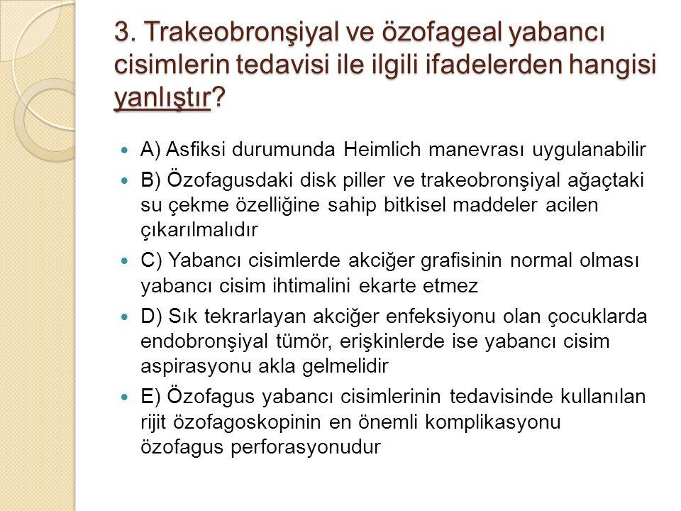 3. Trakeobronşiyal ve özofageal yabancı cisimlerin tedavisi ile ilgili ifadelerden hangisi yanlıştır? A) Asfiksi durumunda Heimlich manevrası uygulana