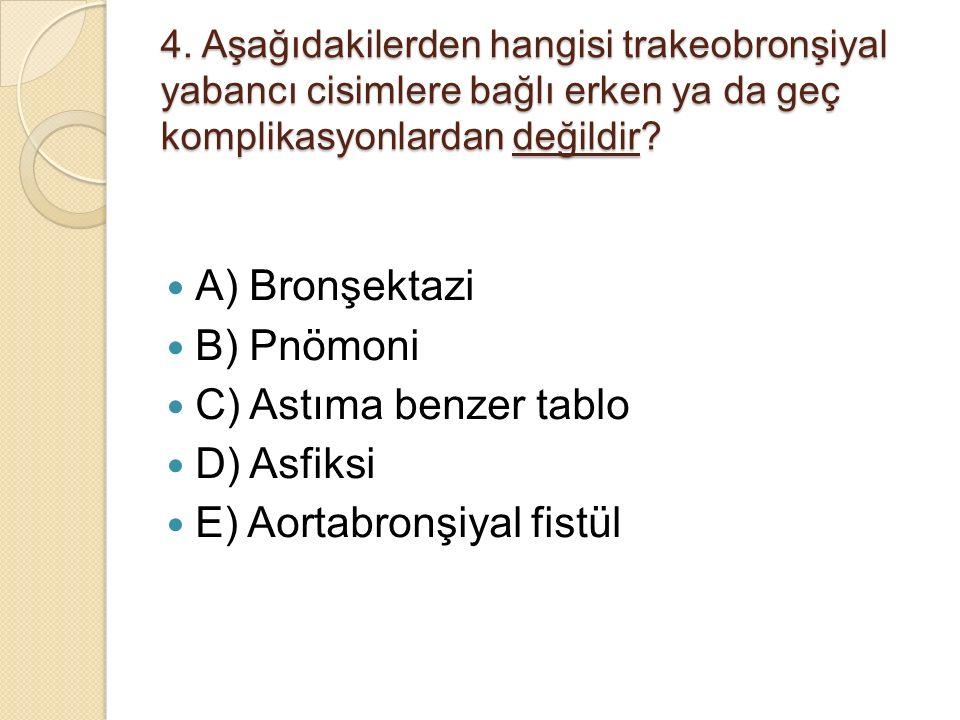 4. Aşağıdakilerden hangisi trakeobronşiyal yabancı cisimlere bağlı erken ya da geç komplikasyonlardan değildir? A) Bronşektazi B) Pnömoni C) Astıma be