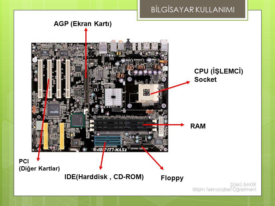 PCI (Diğer Kartlar) IDE(Harddisk, CD-ROM) Floppy RAM CPU (İŞLEMCİ) Socket AGP (Ekran Kartı) BİLGİSAYAR KULLANIMI Şükrü BAKIR Bilişim Teknolojileri Öğretmeni