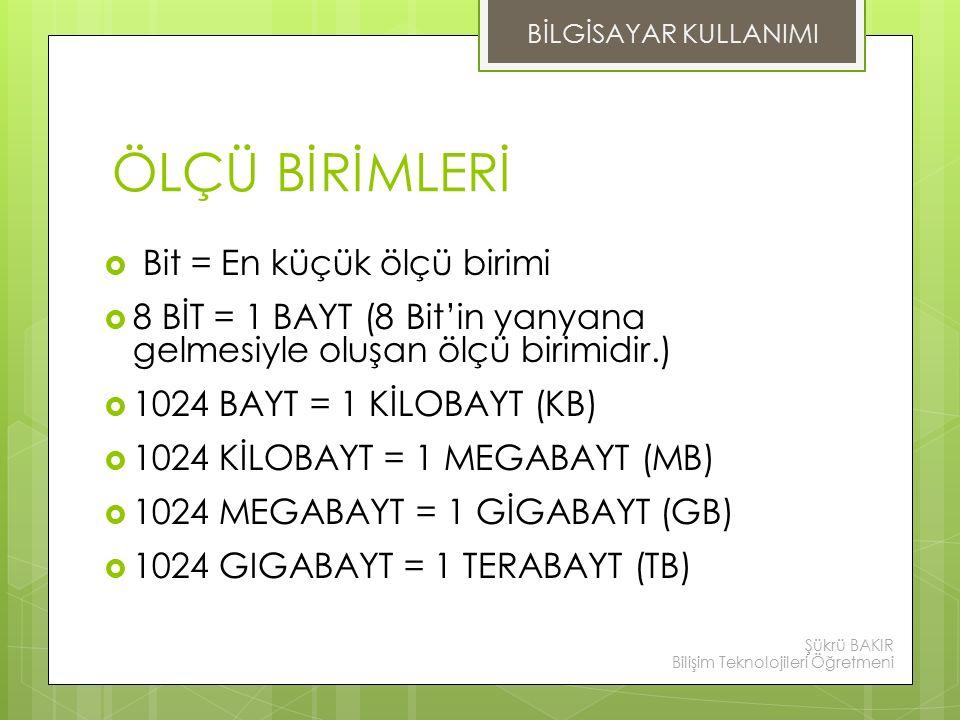 ÖLÇÜ BİRİMLERİ  Bit = En küçük ölçü birimi  8 BİT = 1 BAYT (8 Bit'in yanyana gelmesiyle oluşan ölçü birimidir.)  1024 BAYT = 1 KİLOBAYT (KB)  1024 KİLOBAYT = 1 MEGABAYT (MB)  1024 MEGABAYT = 1 GİGABAYT (GB)  1024 GIGABAYT = 1 TERABAYT (TB) BİLGİSAYAR KULLANIMI Şükrü BAKIR Bilişim Teknolojileri Öğretmeni