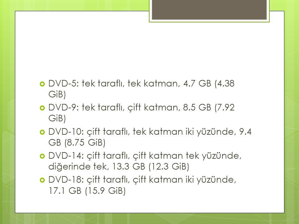  DVD-5: tek taraflı, tek katman, 4.7 GB (4.38 GiB)  DVD-9: tek taraflı, çift katman, 8.5 GB (7.92 GiB)  DVD-10: çift taraflı, tek katman iki yüzünde, 9.4 GB (8.75 GiB)  DVD-14: çift taraflı, çift katman tek yüzünde, diğerinde tek, 13.3 GB (12.3 GiB)  DVD-18: çift taraflı, çift katman iki yüzünde, 17.1 GB (15.9 GiB)